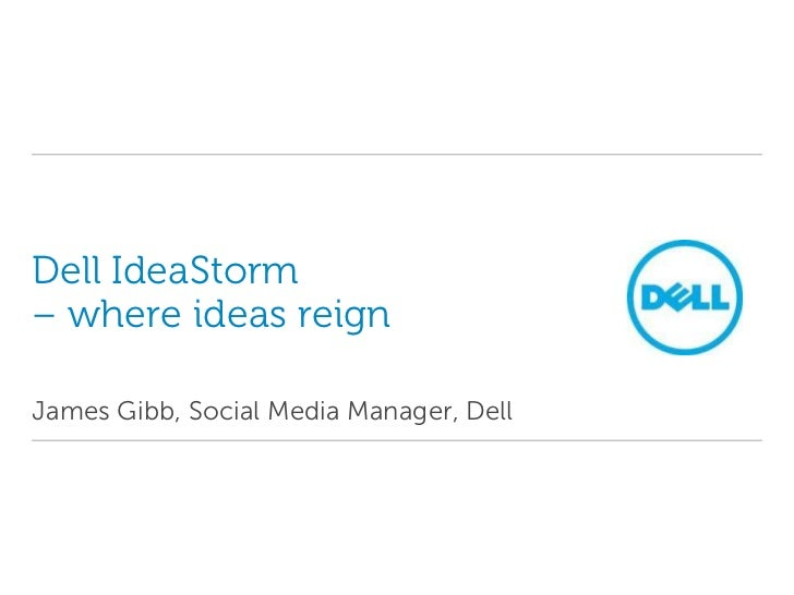 Dell IdeaStorm– where ideas reign<br />James Gibb, Social Media Manager, Dell<br />