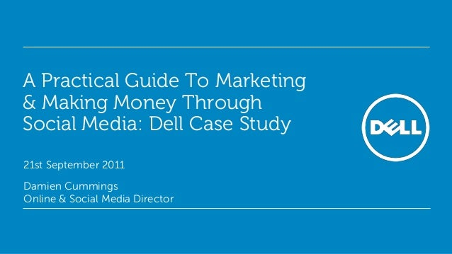 A Practical Guide To Marketing & Making Money Through Social Media: Dell Case Study 21st September 2011 Damien Cummings On...