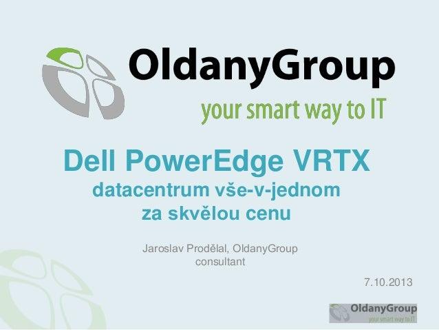 Dell PowerEdge VRTX datacentrum vše-v-jednom za skvělou cenu Jaroslav Prodělal, OldanyGroup consultant 7.10.2013
