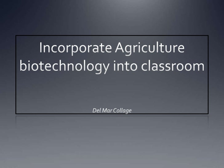 Incorporate Agriculture biotechnology into classroom<br />Del Mar Collage <br />