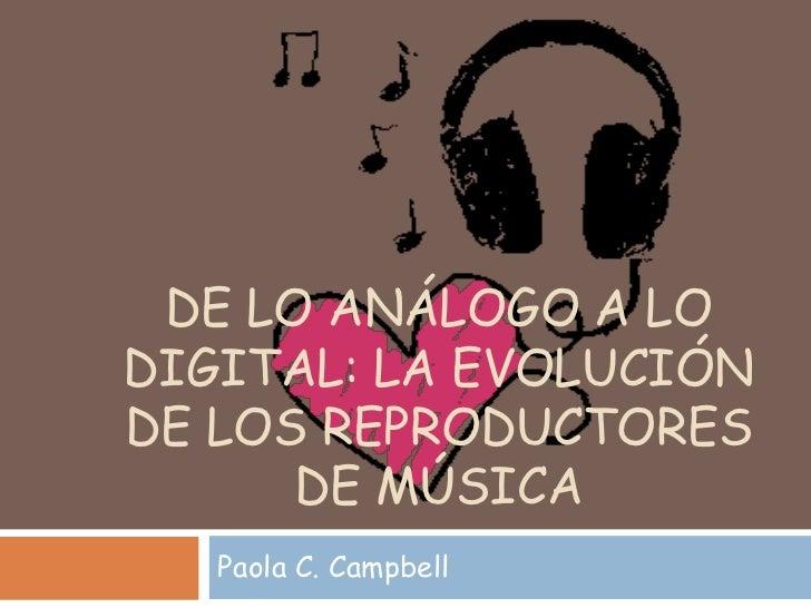 DE LO ANÁLOGO A LODIGITAL: LA EVOLUCIÓNDE LOS REPRODUCTORES      DE MÚSICA   Paola C. Campbell