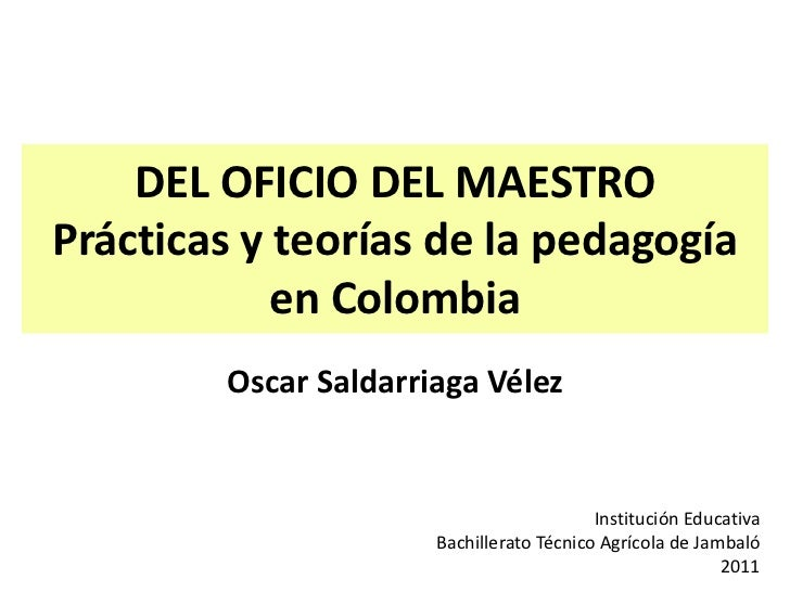 DEL OFICIO DEL MAESTROPrácticas y teorías de la pedagogía            en Colombia        Oscar Saldarriaga Vélez           ...