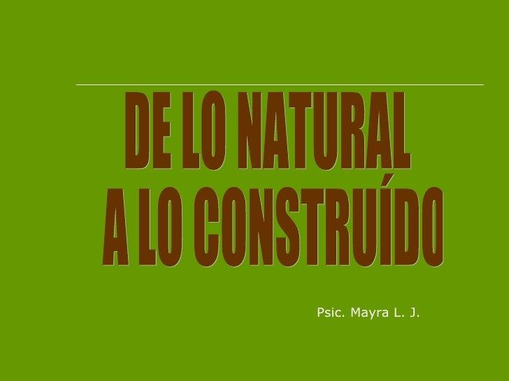 DE LO NATURAL A LO CONSTRUÍDO Psic. Mayra L. J.
