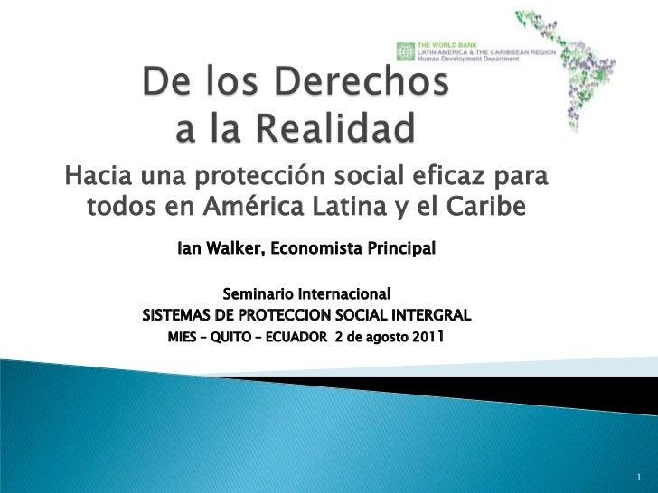 De los Derechos a la Realidad<br />Hacia una protección social eficaz para todos en América Latina y el Caribe<br />Ian Wa...