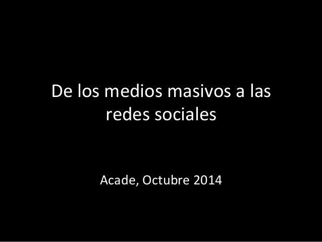De  los  medios  masivos  a  las  redes  sociales  Acade,  Octubre  2014