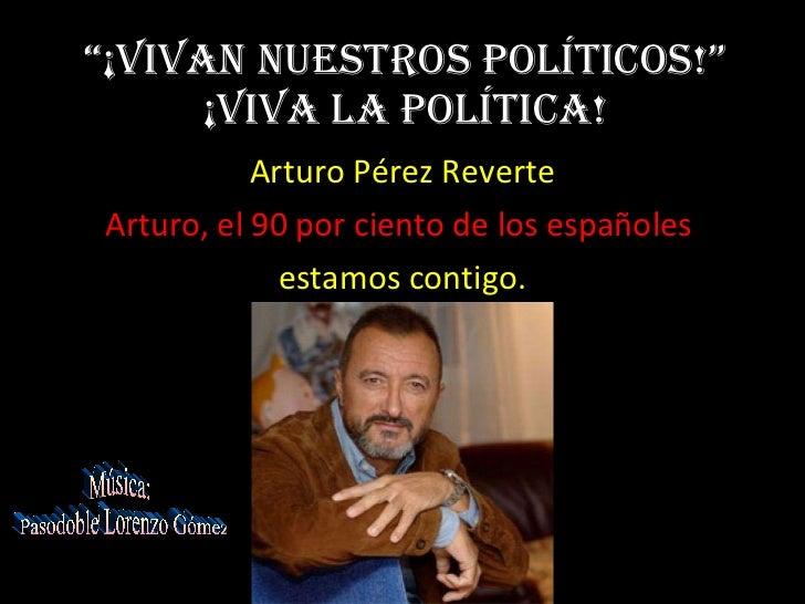 """"""" ¡Vivan nuestros políticos!"""" ¡Viva la política! Arturo Pérez Reverte Arturo, el 90 por ciento de los españoles  estamos  ..."""