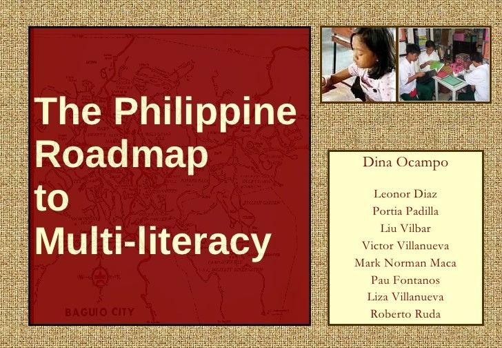 The Philippine Roadmap  to  Multi-literacy Dina Ocampo Leonor Diaz Portia Padilla Liu Vilbar Victor Villanueva Mark Norman...