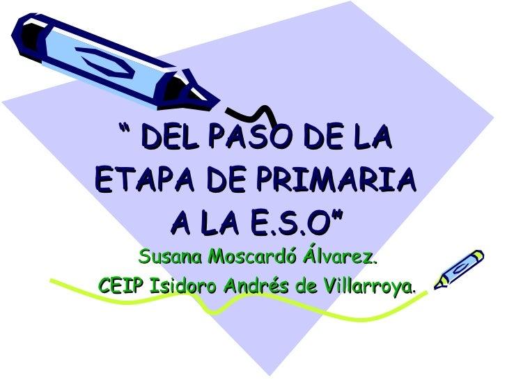 """""""  DEL PASO DE LA ETAPA DE PRIMARIA A LA E.S.O"""" Susana Moscardó Álvarez. CEIP Isidoro Andrés de Villarroya ."""