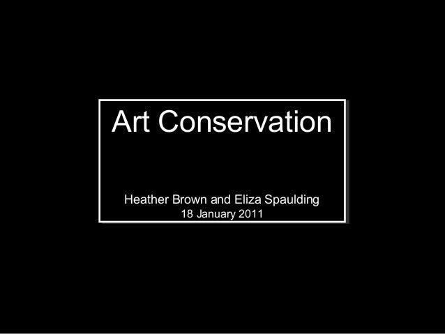 Art ConservationArt ConservationHeather Brown and Eliza SpauldingHeather Brown and Eliza Spaulding         18 January 2011...