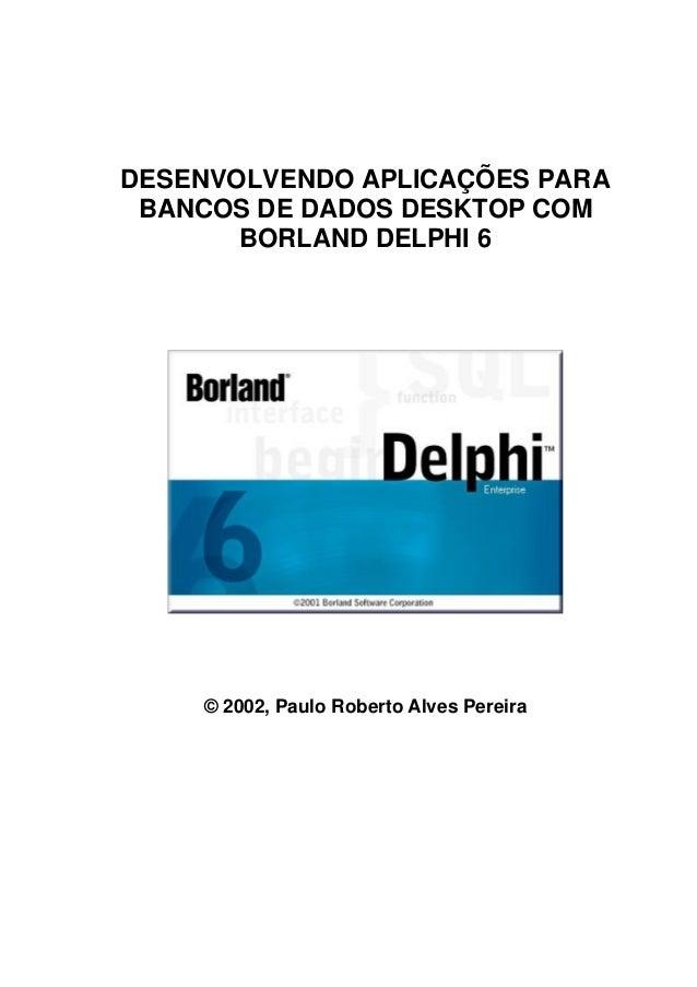 DESENVOLVENDO APLICAÇÕES PARA BANCOS DE DADOS DESKTOP COM BORLAND DELPHI 6 © 2002, Paulo Roberto Alves Pereira