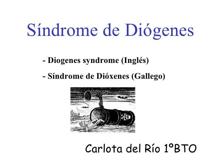 Síndrome de Diógenes - Diogenes syndrome (Inglés) - Síndrome de Dióxenes (Gallego) Carlota del Río 1ºBTO
