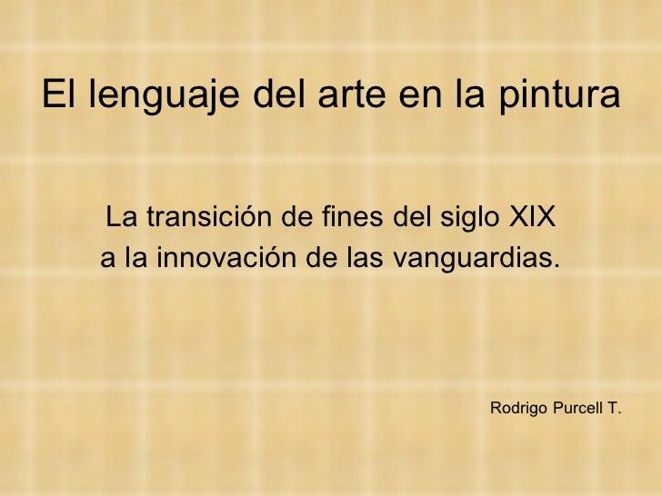 El lenguaje del arte en la pintura <ul><li>La transición de fines del siglo XIX </li></ul><ul><li>a la innovación de las v...