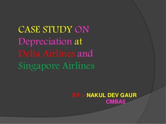 delta and singapore airlines case Delta and singapore airlines case: 975 words | 4 pages 1 a delta airlines depreciation method depreciation method salvage value for every $100 mil depreciated.