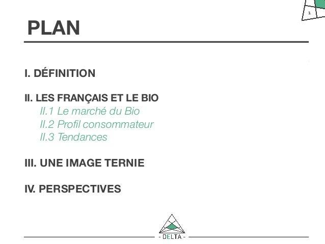 PLANI. DÉFINITIONII. LES FRANÇAIS ET LE BIOII.1 Le marché du BioII.2 Profil consommateurII.3 TendancesIII. UNE IMAGE TERNIE...