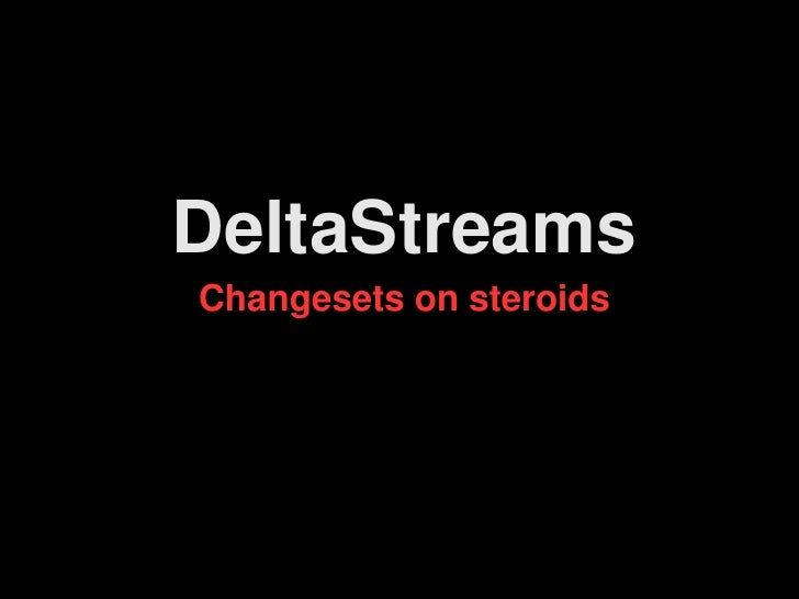 DeltaStreams Changesets on steroids
