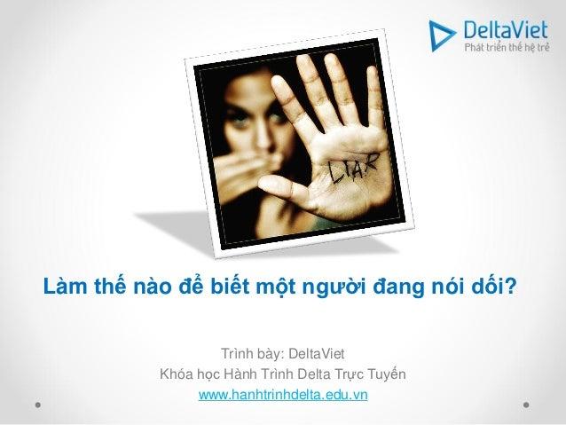 Làm thế nào để biết một người đang nói dối?                  Trình bày: DeltaViet          Khóa học Hành Trình Delta Trực ...
