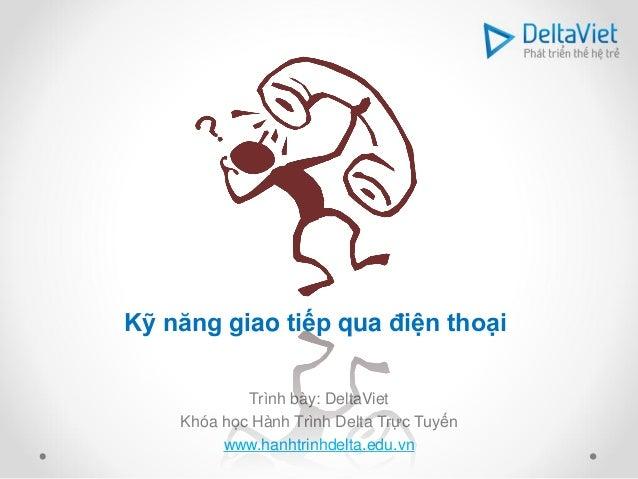 Kỹ năng giao tiếp qua điện thoại            Trình bày: DeltaViet    Khóa học Hành Trình Delta Trực Tuyến         www.hanht...
