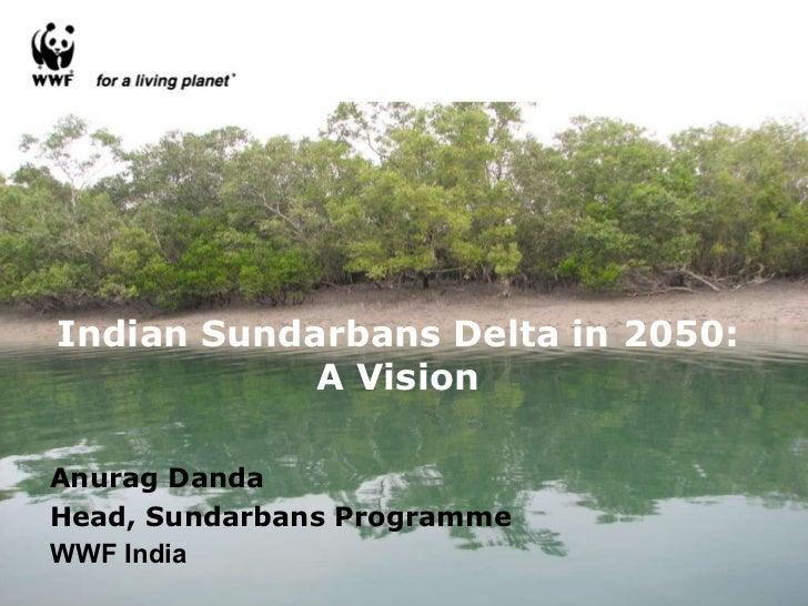 Indian Sundarbans Delta in 2050: A Vision Anurag Danda Head, Sundarbans Programme WWF India