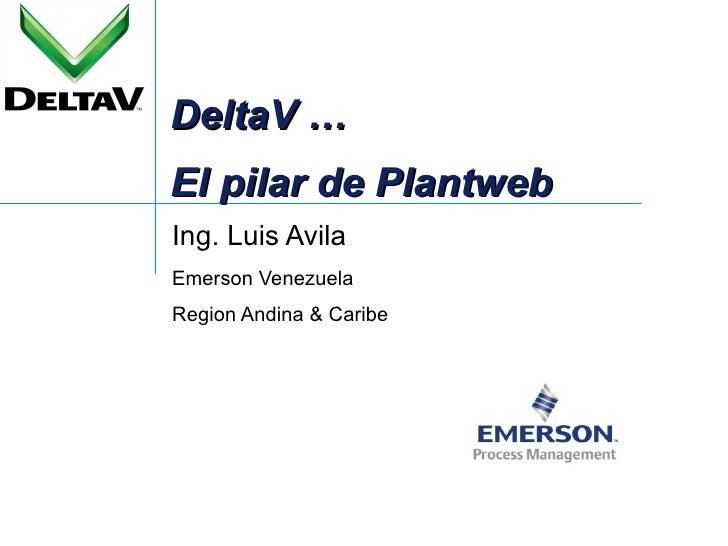 DeltaV … El pilar de Plantweb Ing. Luis Avila Emerson Venezuela Region Andina & Caribe