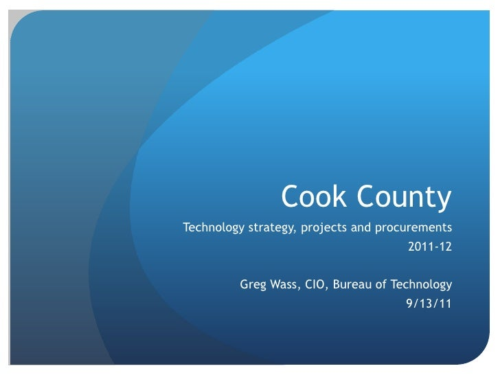 Cook County<br />Technology strategy, projects and procurements<br />2011-12<br />Greg Wass, CIO, Bureau of Technology<br ...