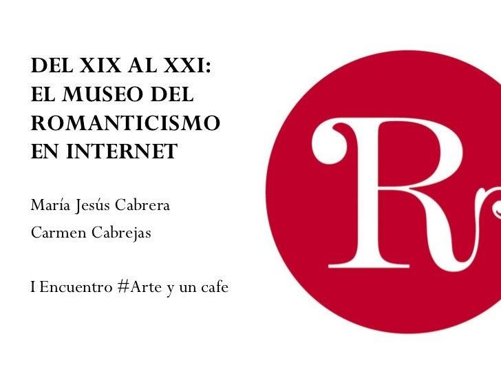 DEL XIX AL XXI:  EL MUSEO DEL ROMANTICISMO  EN INTERNET <ul><li>María Jesús Cabrera </li></ul><ul><li>Carmen Cabrejas  </l...