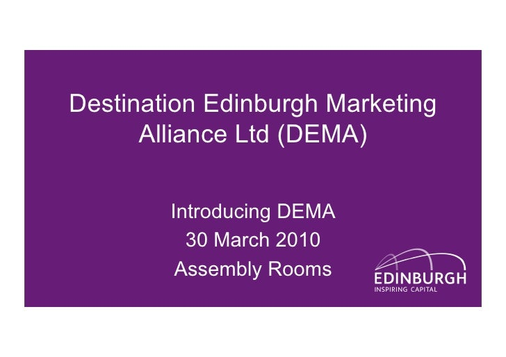 Destination Edinburgh Marketing       Alliance Ltd (DEMA)          Introducing DEMA           30 March 2010          Assem...