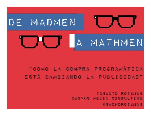 """De Madmen A MATHmen """"Como la Compra Programática Está Cambiando la Publicidad"""" Ignacio Roizman COO>US Media Consulting @na..."""