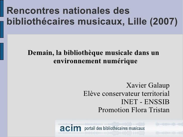 Rencontres nationales des bibliothécaires musicaux, Lille (2007) <ul><ul><li>Demain, la bibliothèque musicale dans un envi...