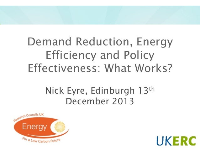 Demand Reduction, Energy Efficiency and Policy Effectiveness: What Works? Nick Eyre, Edinburgh 13th December 2013