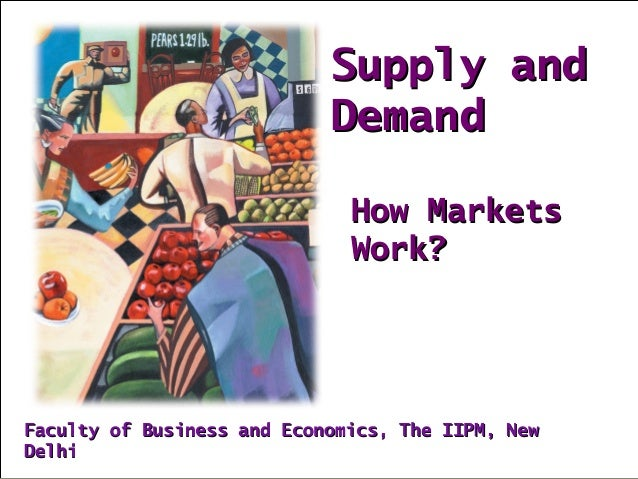 Supply andSupply and DemandDemand How MarketsHow Markets Work?Work? Faculty of Business and Economics, The IIPM, NewFacult...