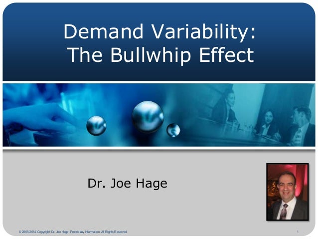 Demand Variability: The Bullwhip Effect  Dr. Joe Hage  © 2008-2014. Copyright, Dr. Joe Hage. Proprietary Information. All ...