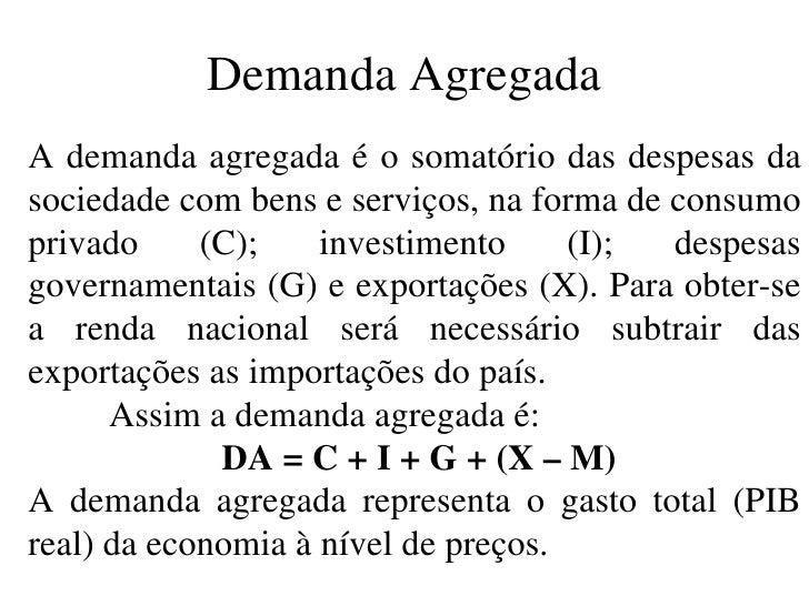 Demanda Agregada A demanda agregada é o somatório das despesas da sociedade com bens e serviços, na forma de consumo priva...