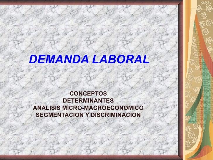 DEMANDA LABORAL           CONCEPTOS         DETERMINANTESANALISIS MICRO-MACROECONOMICO SEGMENTACION Y DISCRIMINACION