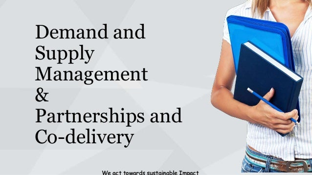 Demand and Supply Management & Partnerships and Co-delivery We act towards sustainable Impact