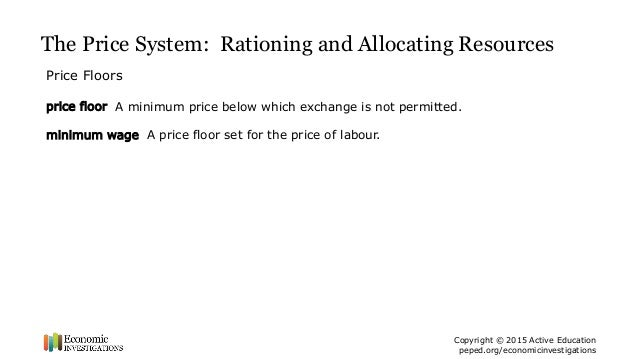 The Price System: Rationing And Allocating Resources Price Floors Price  Floor A Minimum Price Below Which Exchange Is Not Permitted. Minimum Wage A  Price ...