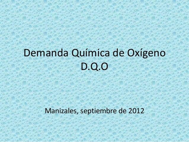 Demanda Química de OxígenoD.Q.OManizales, septiembre de 2012