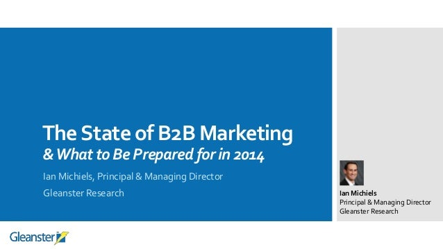 The State of B2B Marketing & What to Be Prepared for in 2014 Ian Michiels, Principal & Managing Director Gleanster Researc...