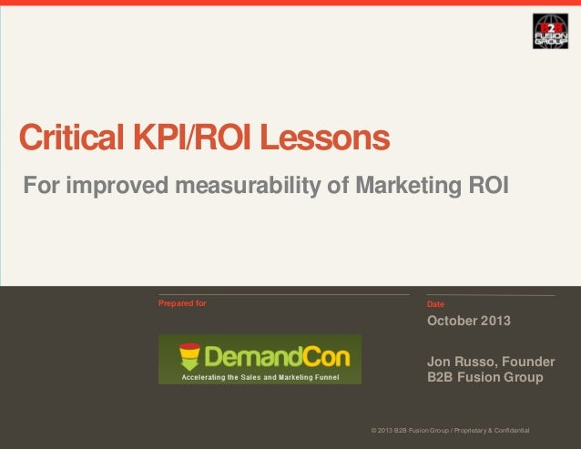 Critical KPI/ROI Lessons For improved measurability of Marketing ROI  Prepared for  Date  October 2013 Jon Russo, Founder ...