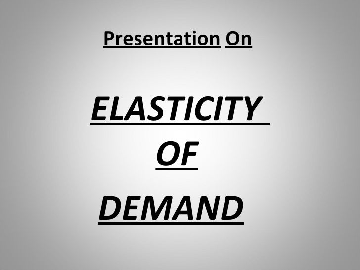 Presentation   On <ul><ul><li>ELASTICITY  OF </li></ul></ul><ul><ul><li>DEMAND </li></ul></ul>