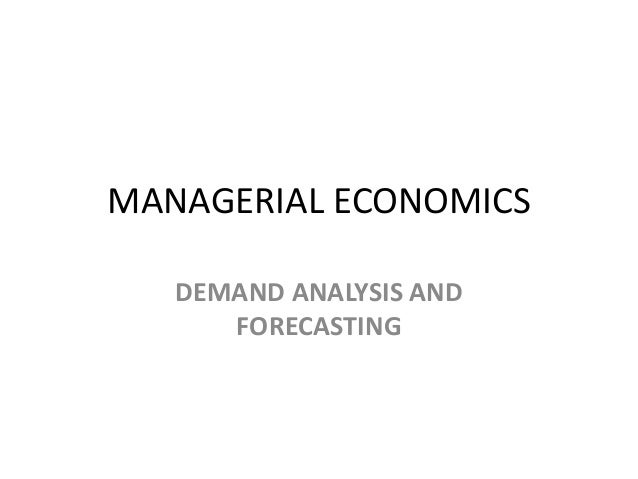 MANAGERIAL ECONOMICS   DEMAND ANALYSIS AND      FORECASTING