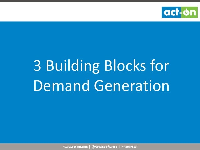 www.act-on.com | @ActOnSoftware | #ActOnSW 3 Building Blocks for Demand Generation