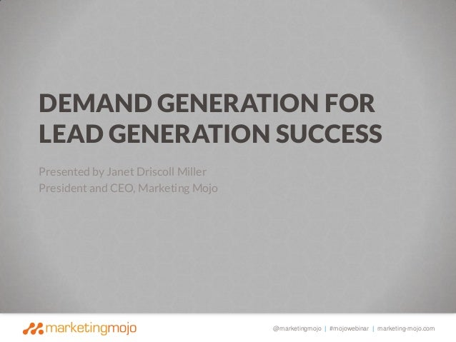 DEMAND GENERATION FOR LEAD GENERATION SUCCESS Presented by Janet Driscoll Miller President and CEO, Marketing Mojo  @marke...