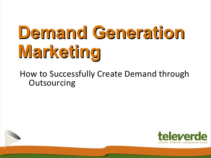 Demand Generation Marketing How to Successfully Create Demand through Outsourcing