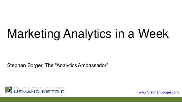 "Marketing Analytics in a Week Stephan Sorger, The ""Analytics Ambassador""  www.StephanSorger.com"