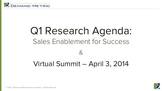 Q1 Research Agenda: Sales Enablement for Success &  Virtual Summit – April 3, 2014 © 2006 - 2014 Demand Metric Research Co...