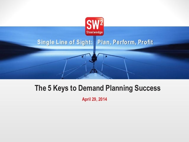 1© 2014Steelwedge Software, Inc. Confidential. Single Line of Sight: Plan, Perform, Profit The 5 Keys to Demand Planning S...