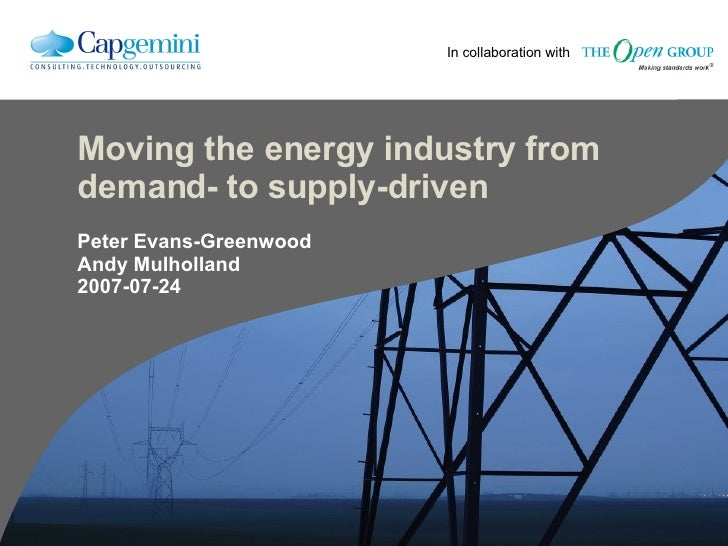 Moving the energy industry from demand- to supply-driven Peter Evans-Greenwood Andy Mulholland 2007-07-24 In collaboration...