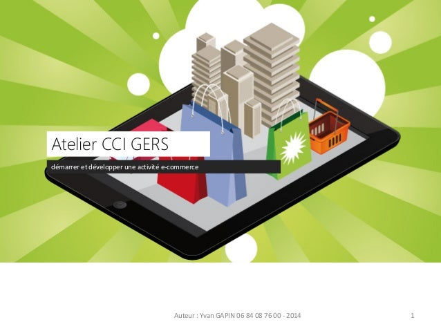 démarrer et développer une activité e-commerce Atelier CCI GERS Auteur : Yvan GAPIN 06 84 08 76 00 - 2014 1