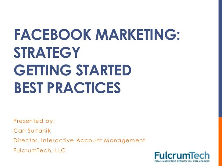 FACEBOOK MARKETING:STRATEGYGETTING STARTEDBEST PRACTICESPresented by:Cari SultanikDirector, Interactive Account Management...