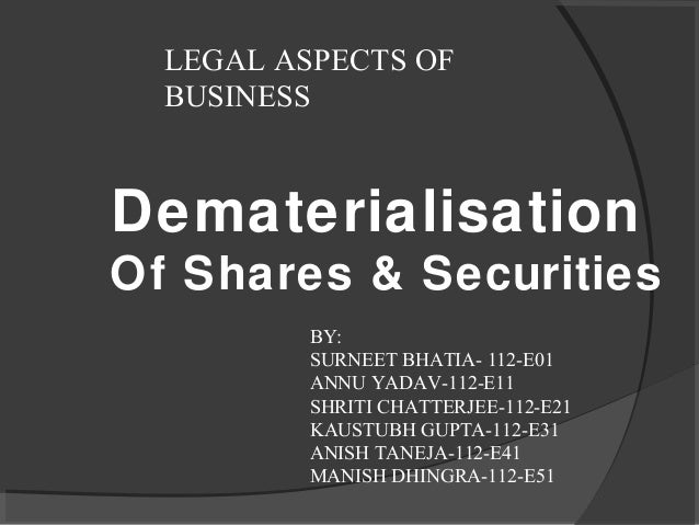 LEGAL ASPECTS OF  BUSINESSDematerialisationOf Shares & Securities          BY:          SURNEET BHATIA- 112-E01          A...